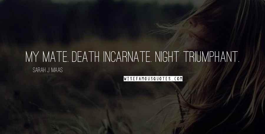Sarah J. Maas quotes: My mate. Death incarnate. Night triumphant.