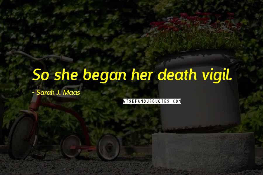 Sarah J. Maas quotes: So she began her death vigil.