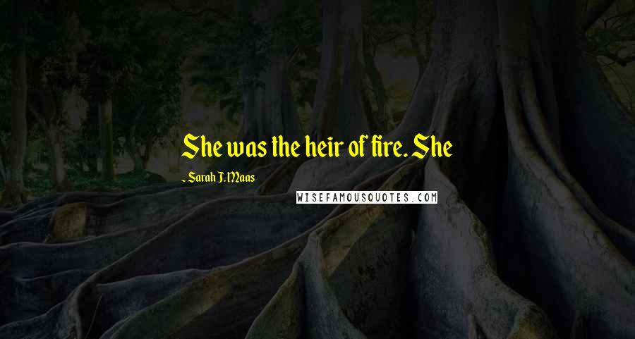 Sarah J. Maas quotes: She was the heir of fire. She