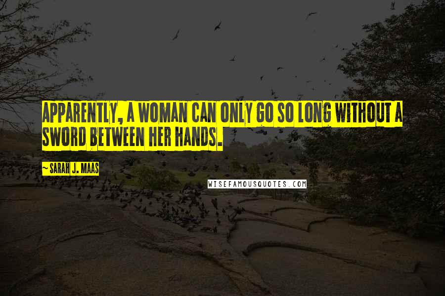 Sarah J. Maas quotes: Apparently, a woman can only go so long without a sword between her hands.