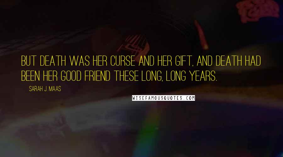 Sarah J. Maas quotes: But death was her curse and her gift, and death had been her good friend these long, long years.