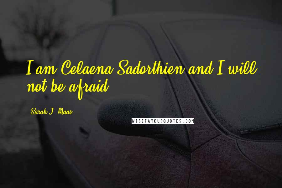 Sarah J. Maas quotes: I am Celaena Sadorthien and I will not be afraid