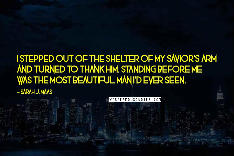 Sarah J. Maas quotes: I stepped out of the shelter of my savior's arm and turned to thank him. Standing before me was the most beautiful man I'd ever seen.