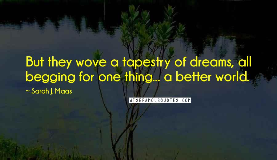 Sarah J. Maas quotes: But they wove a tapestry of dreams, all begging for one thing... a better world.