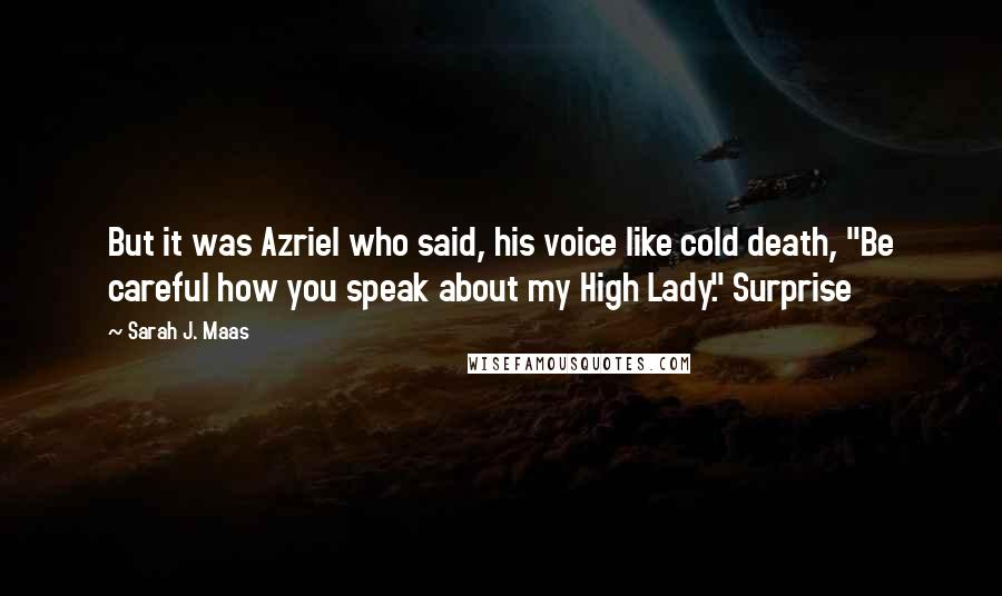 """Sarah J. Maas quotes: But it was Azriel who said, his voice like cold death, """"Be careful how you speak about my High Lady."""" Surprise"""