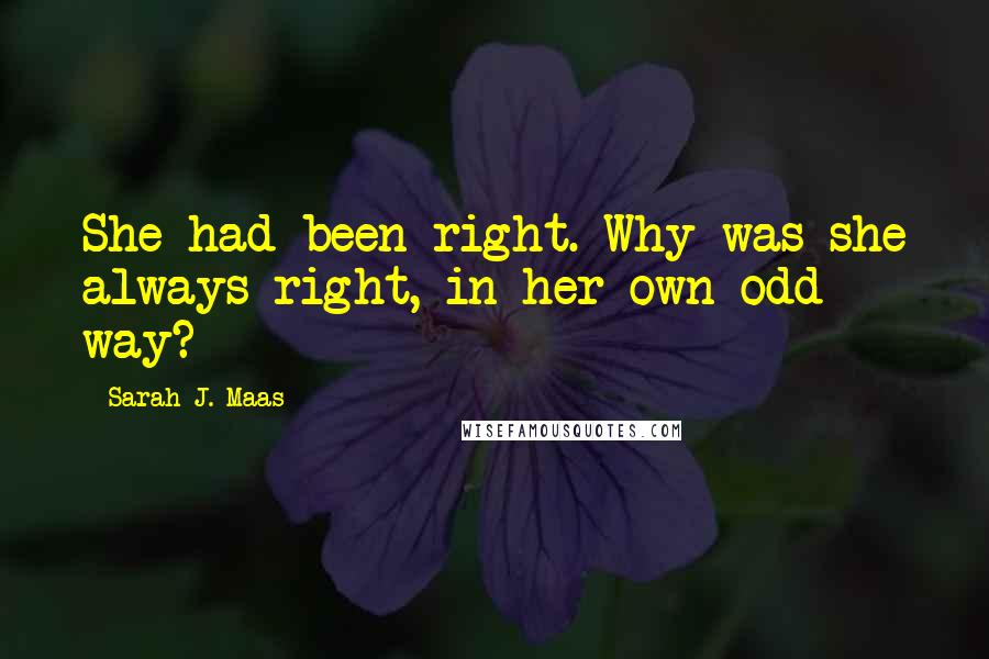 Sarah J. Maas quotes: She had been right. Why was she always right, in her own odd way?