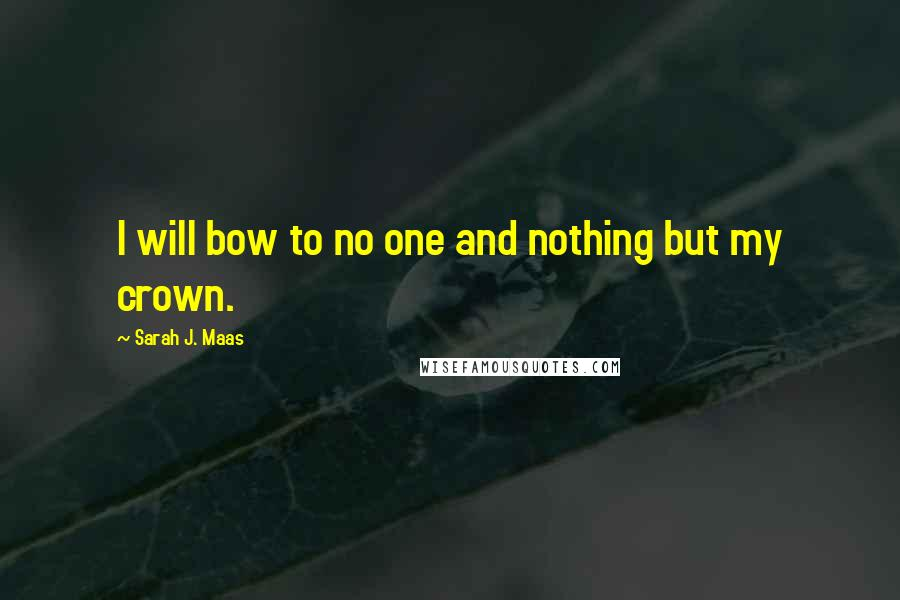 Sarah J. Maas quotes: I will bow to no one and nothing but my crown.