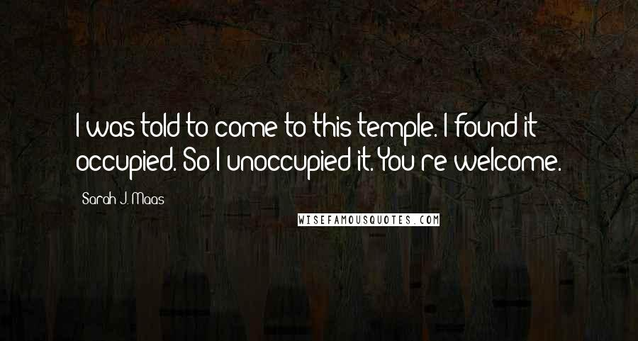 Sarah J. Maas quotes: I was told to come to this temple. I found it occupied. So I unoccupied it. You're welcome.