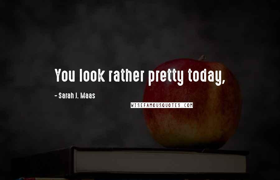 Sarah J. Maas quotes: You look rather pretty today,