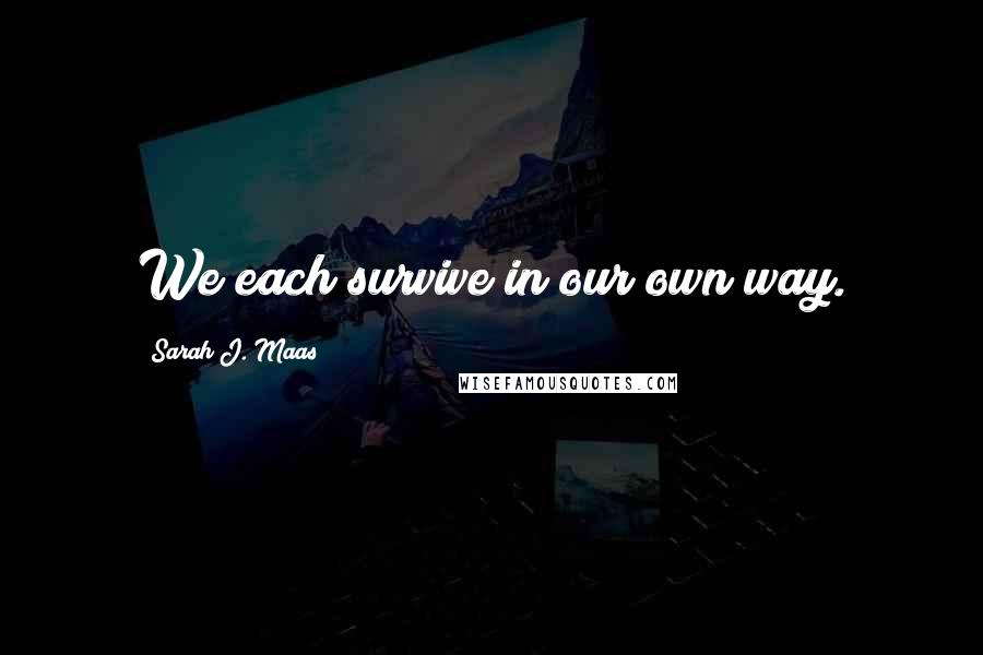 Sarah J. Maas quotes: We each survive in our own way.