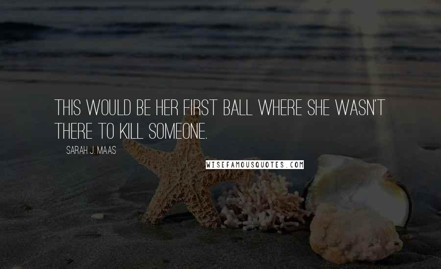 Sarah J. Maas quotes: This would be her first ball where she wasn't there to kill someone.