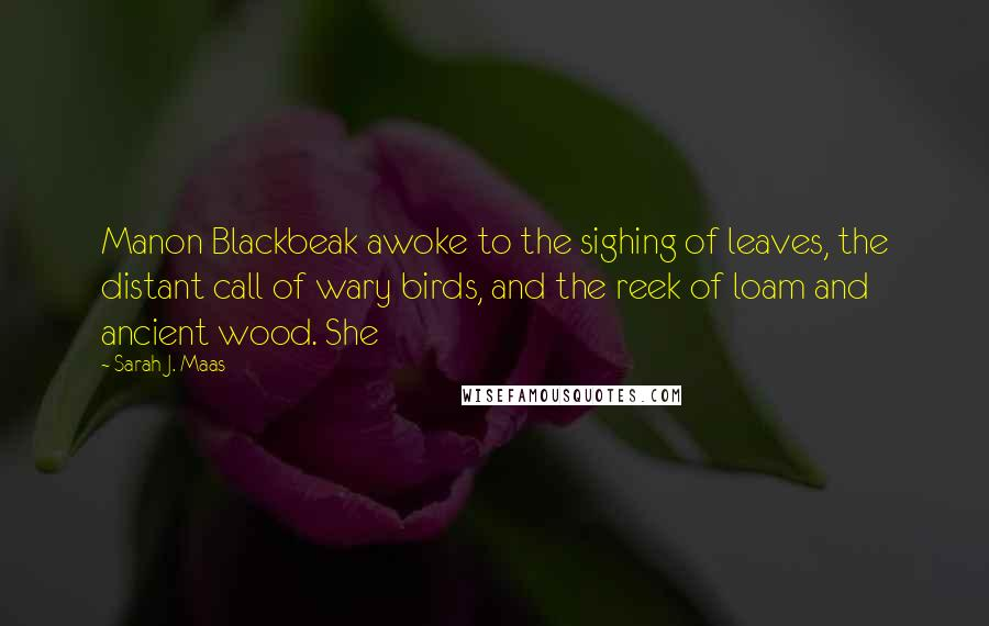Sarah J. Maas quotes: Manon Blackbeak awoke to the sighing of leaves, the distant call of wary birds, and the reek of loam and ancient wood. She