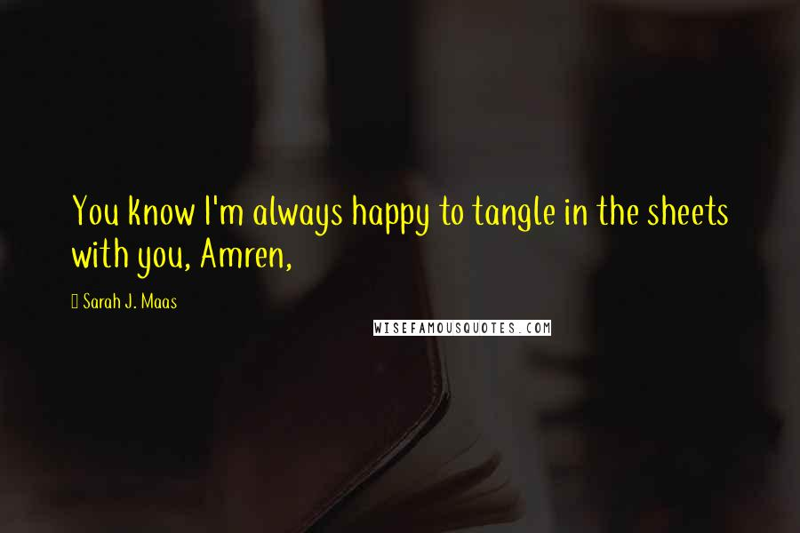 Sarah J. Maas quotes: You know I'm always happy to tangle in the sheets with you, Amren,