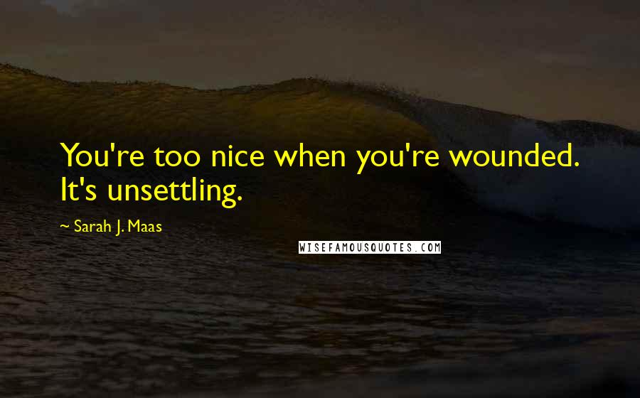 Sarah J. Maas quotes: You're too nice when you're wounded. It's unsettling.