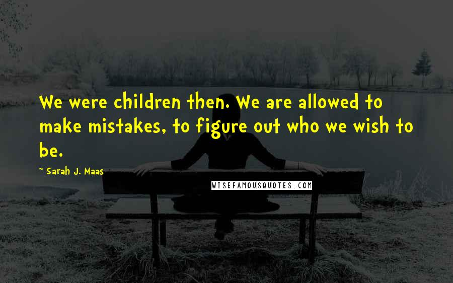 Sarah J. Maas quotes: We were children then. We are allowed to make mistakes, to figure out who we wish to be.