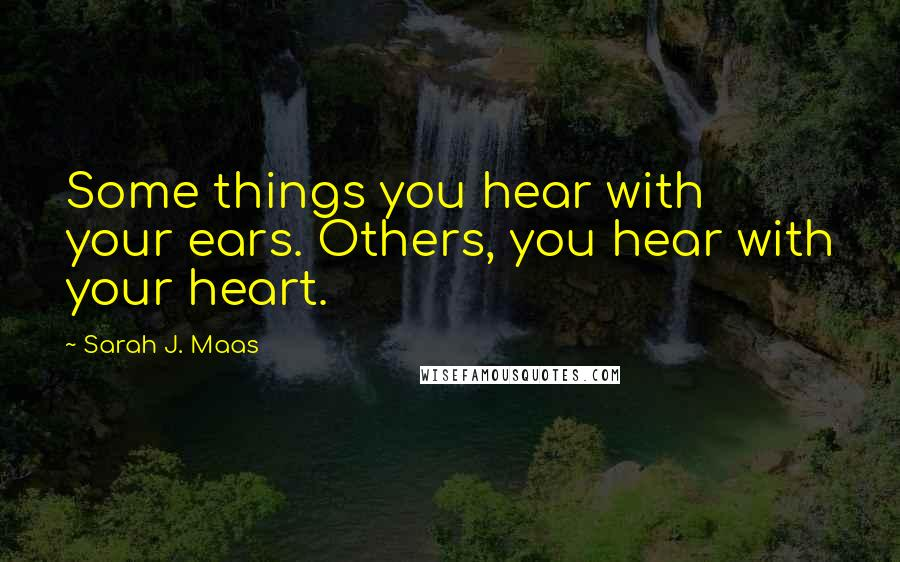 Sarah J. Maas quotes: Some things you hear with your ears. Others, you hear with your heart.