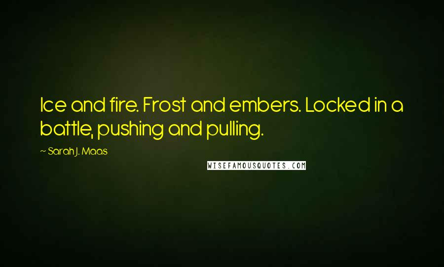Sarah J. Maas quotes: Ice and fire. Frost and embers. Locked in a battle, pushing and pulling.