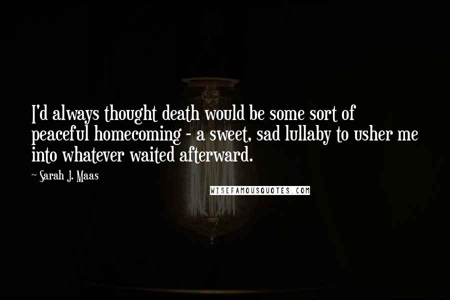 Sarah J. Maas quotes: I'd always thought death would be some sort of peaceful homecoming - a sweet, sad lullaby to usher me into whatever waited afterward.