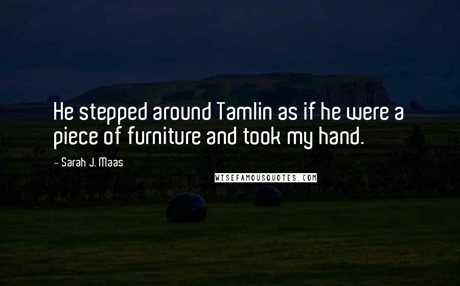 Sarah J. Maas quotes: He stepped around Tamlin as if he were a piece of furniture and took my hand.