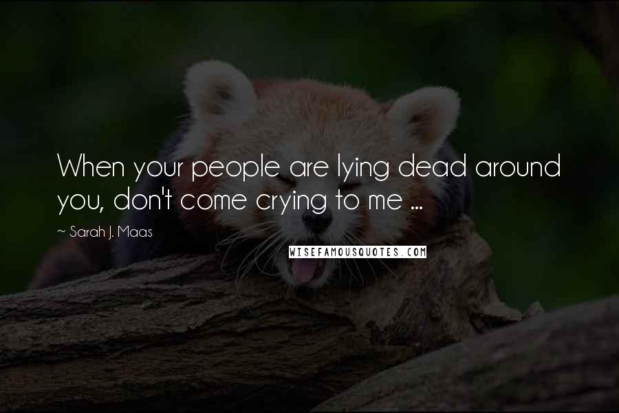 Sarah J. Maas quotes: When your people are lying dead around you, don't come crying to me ...