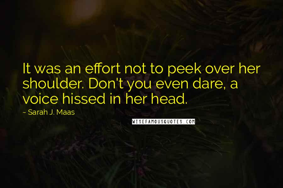 Sarah J. Maas quotes: It was an effort not to peek over her shoulder. Don't you even dare, a voice hissed in her head.