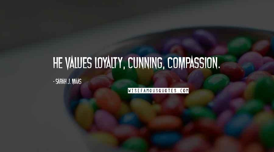 Sarah J. Maas quotes: He values loyalty, cunning, compassion.