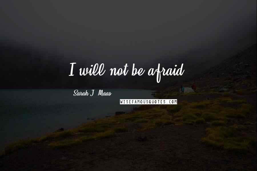 Sarah J. Maas quotes: I will not be afraid.