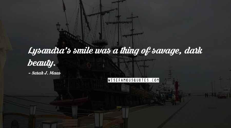 Sarah J. Maas quotes: Lysandra's smile was a thing of savage, dark beauty.