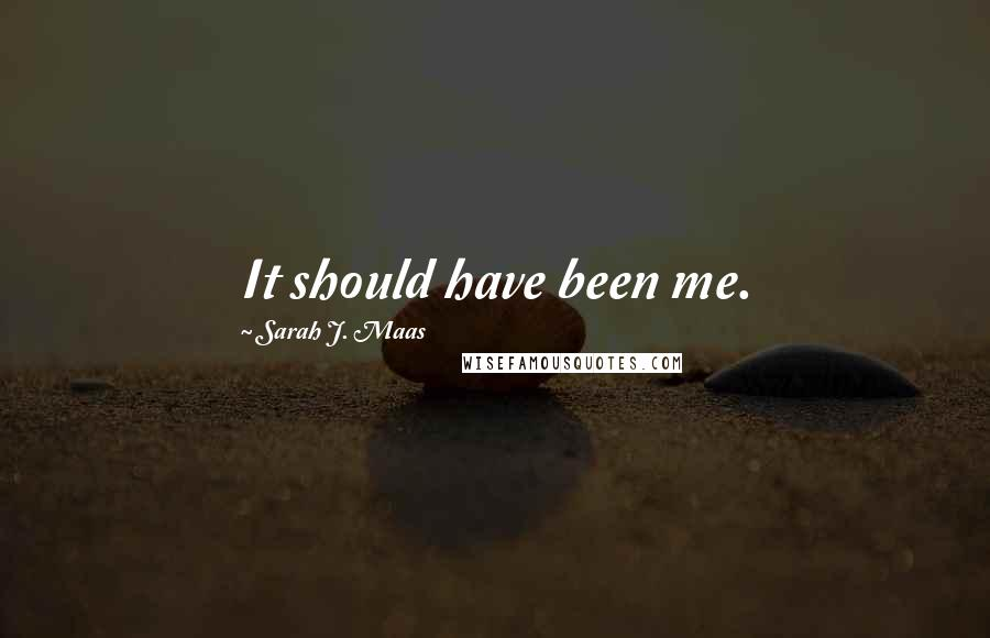 Sarah J. Maas quotes: It should have been me.