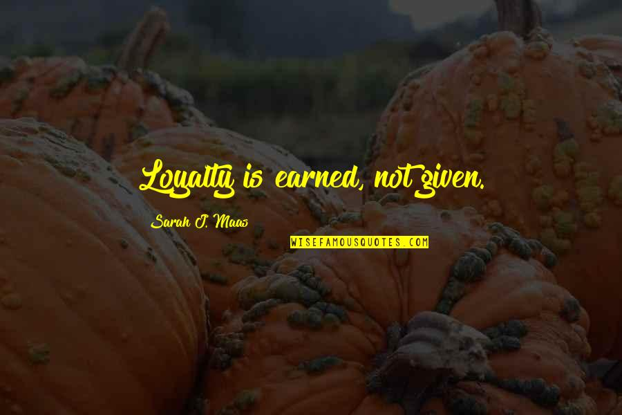 Sarah J Maas Quotes By Sarah J. Maas: Loyalty is earned, not given.