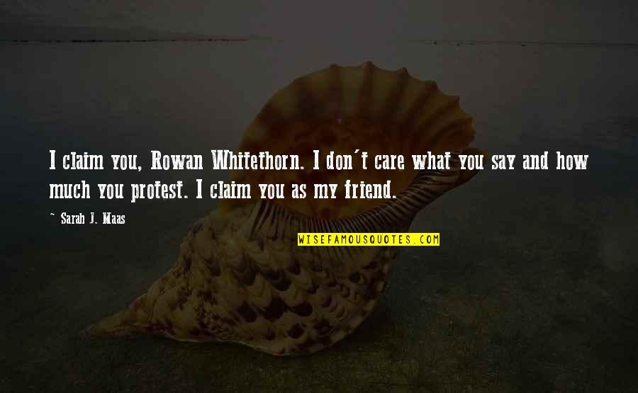 Sarah J Maas Quotes By Sarah J. Maas: I claim you, Rowan Whitethorn. I don't care