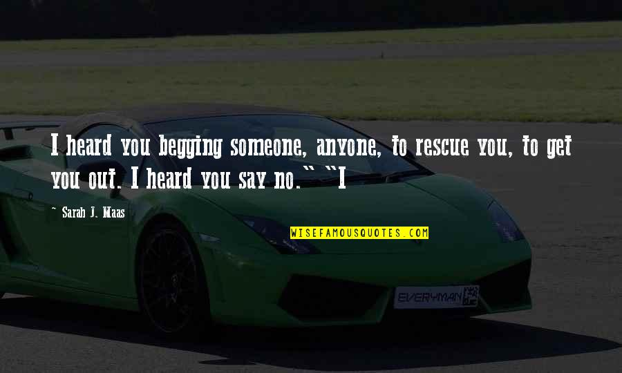 Sarah J Maas Quotes By Sarah J. Maas: I heard you begging someone, anyone, to rescue