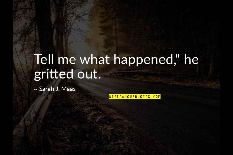 """Sarah J Maas Quotes By Sarah J. Maas: Tell me what happened,"""" he gritted out."""