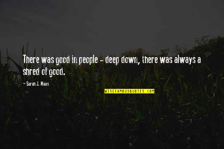 Sarah J Maas Quotes By Sarah J. Maas: There was good in people - deep down,