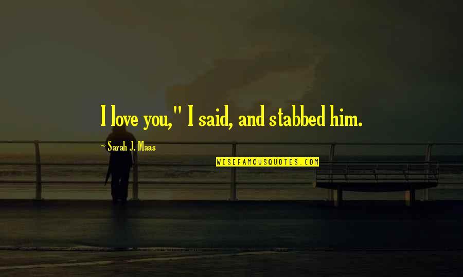 """Sarah J Maas Quotes By Sarah J. Maas: I love you,"""" I said, and stabbed him."""