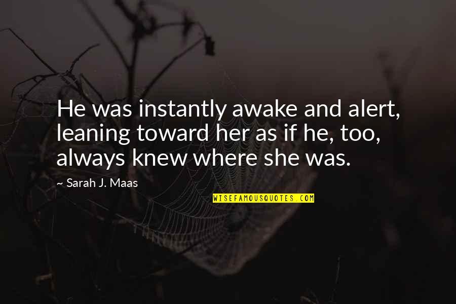 Sarah J Maas Quotes By Sarah J. Maas: He was instantly awake and alert, leaning toward