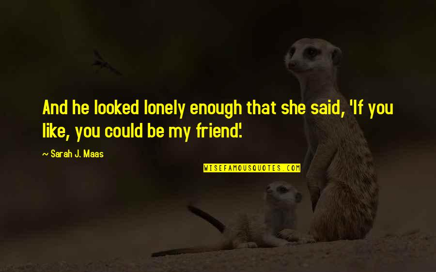 Sarah J Maas Quotes By Sarah J. Maas: And he looked lonely enough that she said,