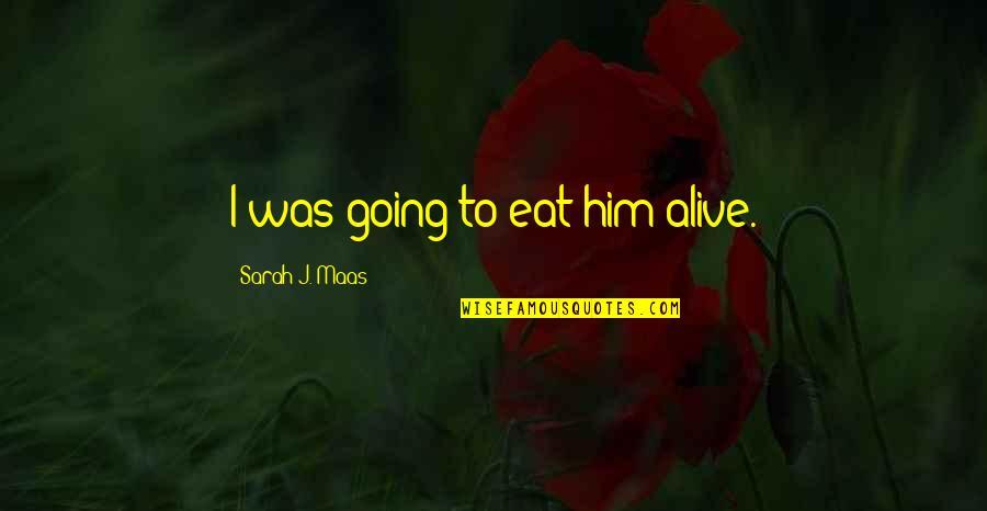 Sarah J Maas Quotes By Sarah J. Maas: I was going to eat him alive.