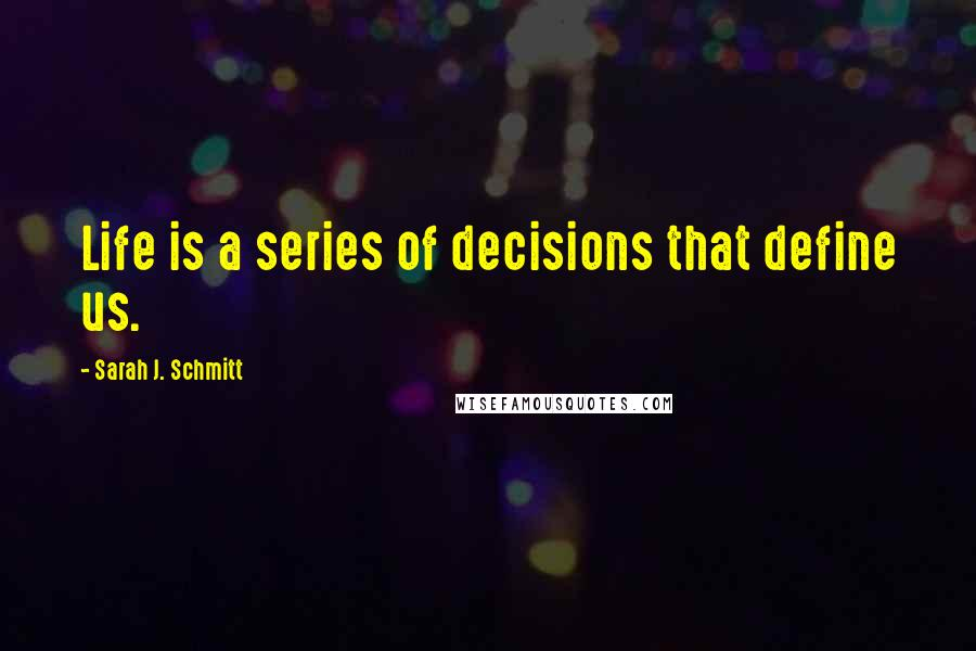 Sarah J. Schmitt quotes: Life is a series of decisions that define us.