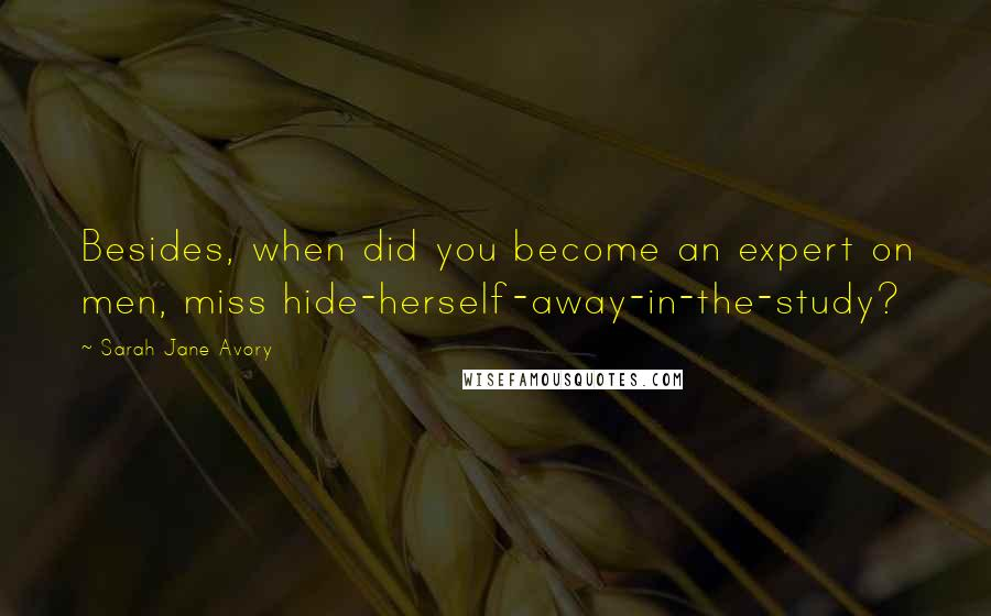 Sarah Jane Avory quotes: Besides, when did you become an expert on men, miss hide-herself-away-in-the-study?