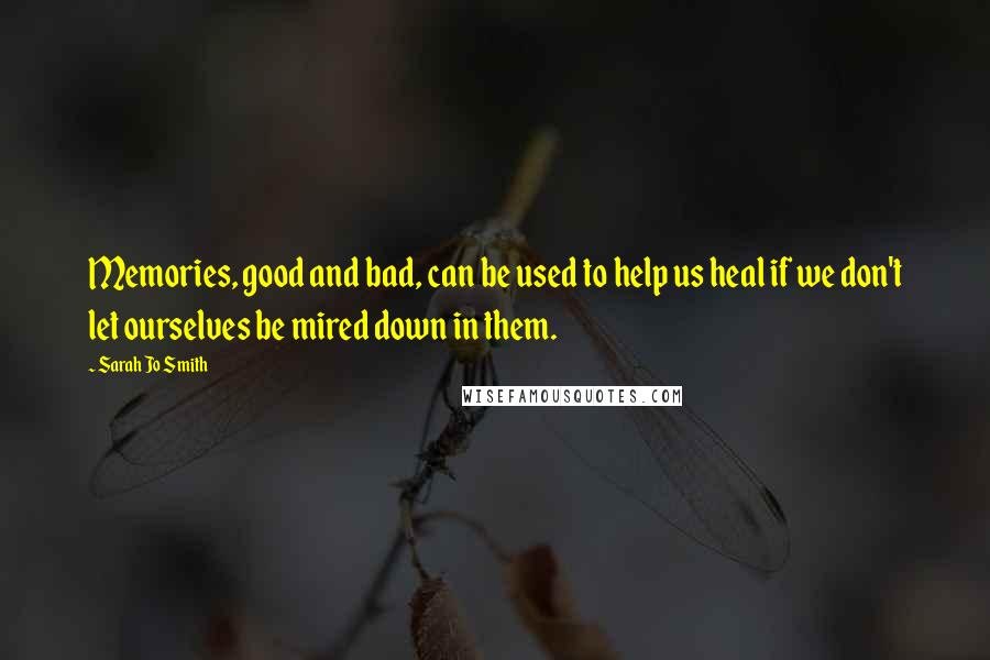Sarah Jo Smith quotes: Memories, good and bad, can be used to help us heal if we don't let ourselves be mired down in them.