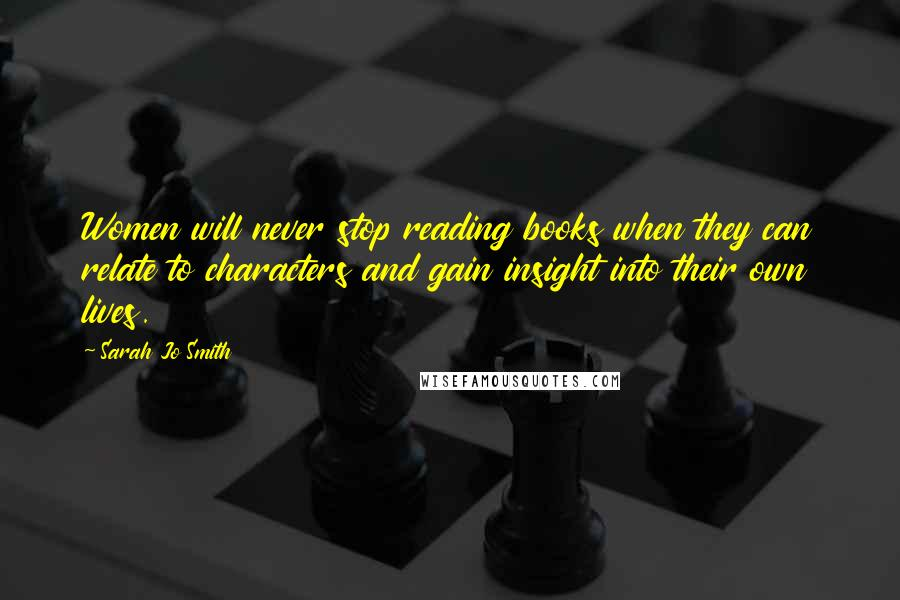 Sarah Jo Smith quotes: Women will never stop reading books when they can relate to characters and gain insight into their own lives.