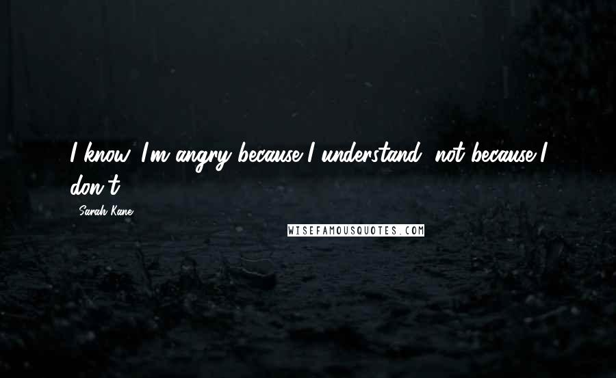 Sarah Kane quotes: I know. I'm angry because I understand, not because I don't.