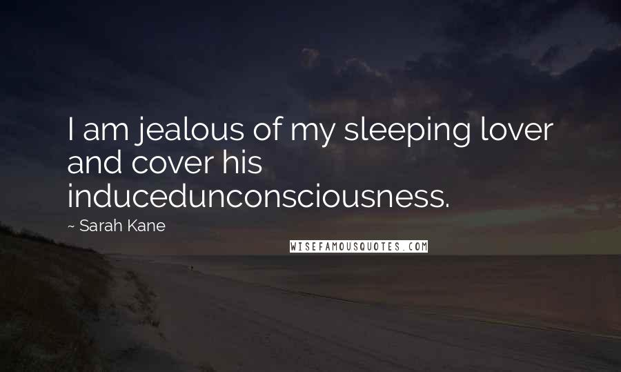 Sarah Kane quotes: I am jealous of my sleeping lover and cover his inducedunconsciousness.