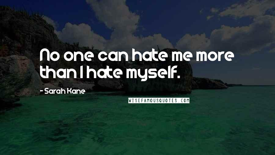 Sarah Kane quotes: No one can hate me more than I hate myself.
