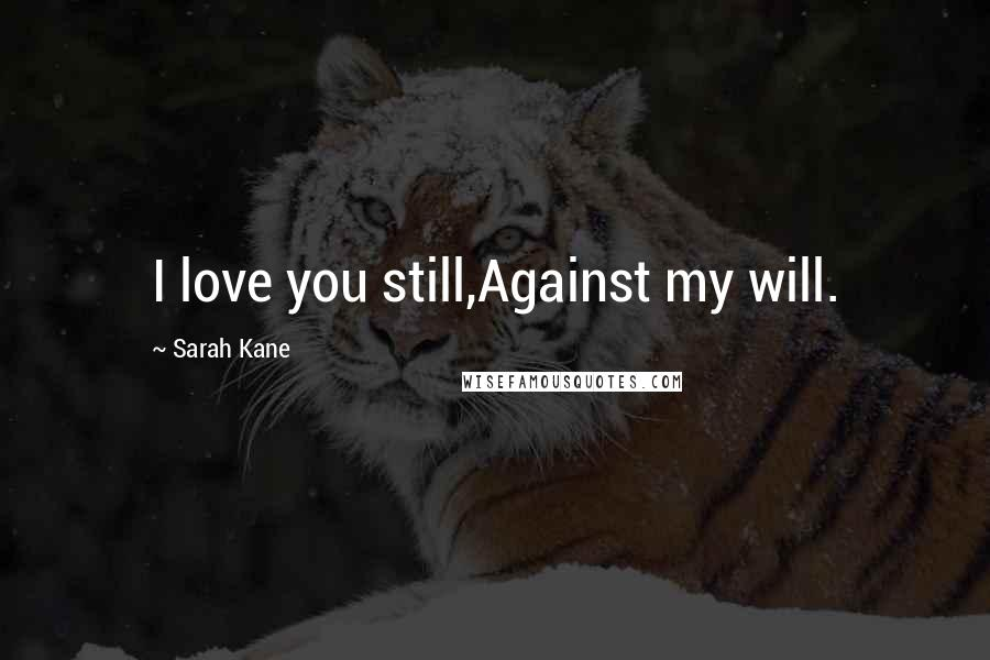 Sarah Kane quotes: I love you still,Against my will.