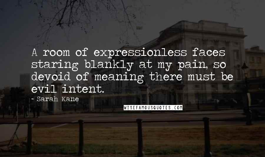 Sarah Kane quotes: A room of expressionless faces staring blankly at my pain, so devoid of meaning there must be evil intent.