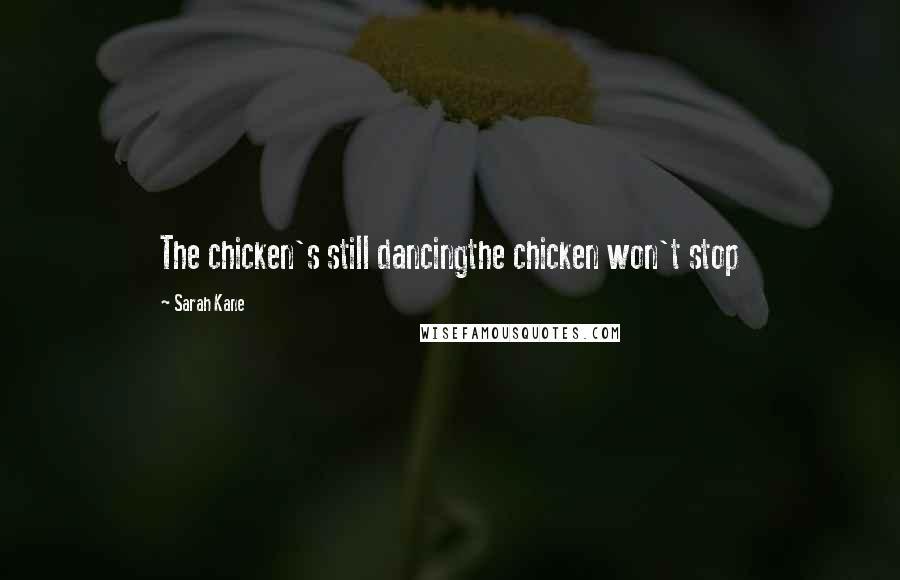Sarah Kane quotes: The chicken's still dancingthe chicken won't stop