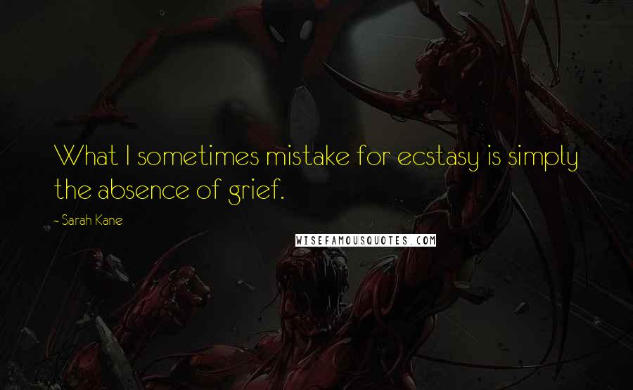 Sarah Kane quotes: What I sometimes mistake for ecstasy is simply the absence of grief.