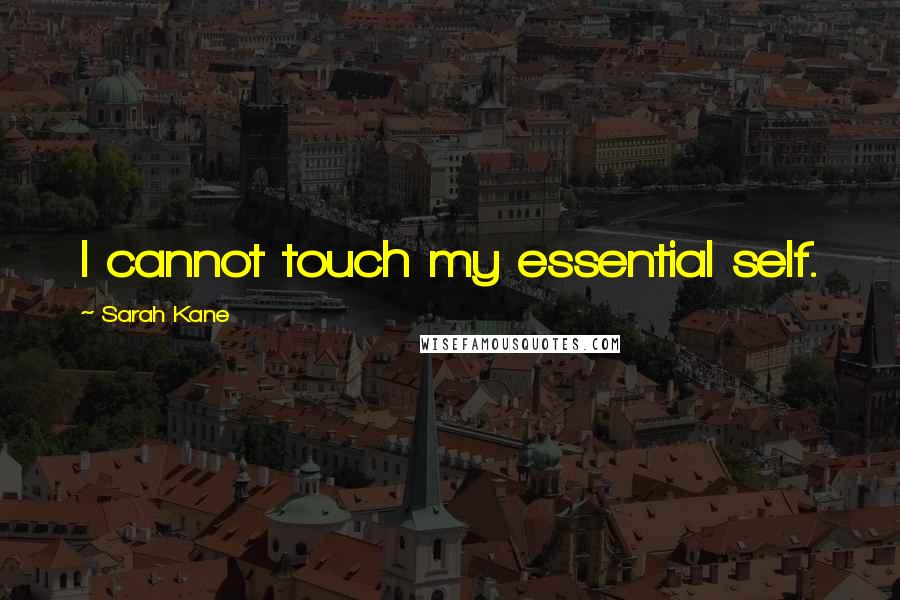 Sarah Kane quotes: I cannot touch my essential self.